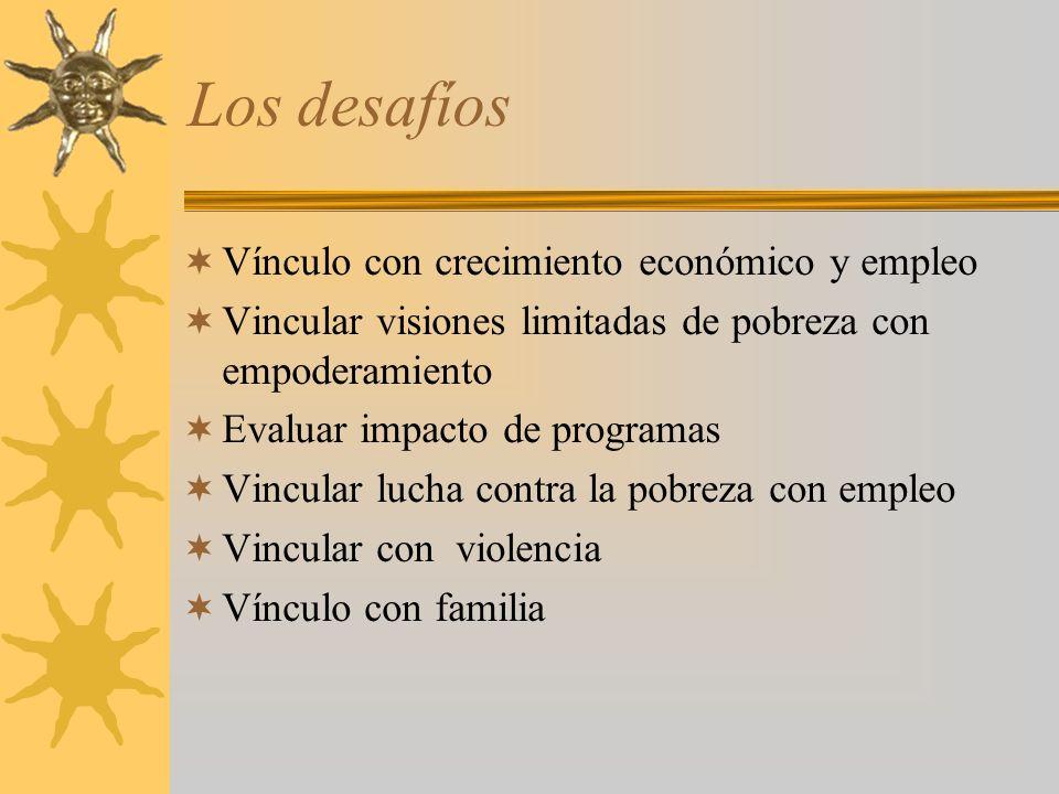 Los desafíos Vínculo con crecimiento económico y empleo Vincular visiones limitadas de pobreza con empoderamiento Evaluar impacto de programas Vincula