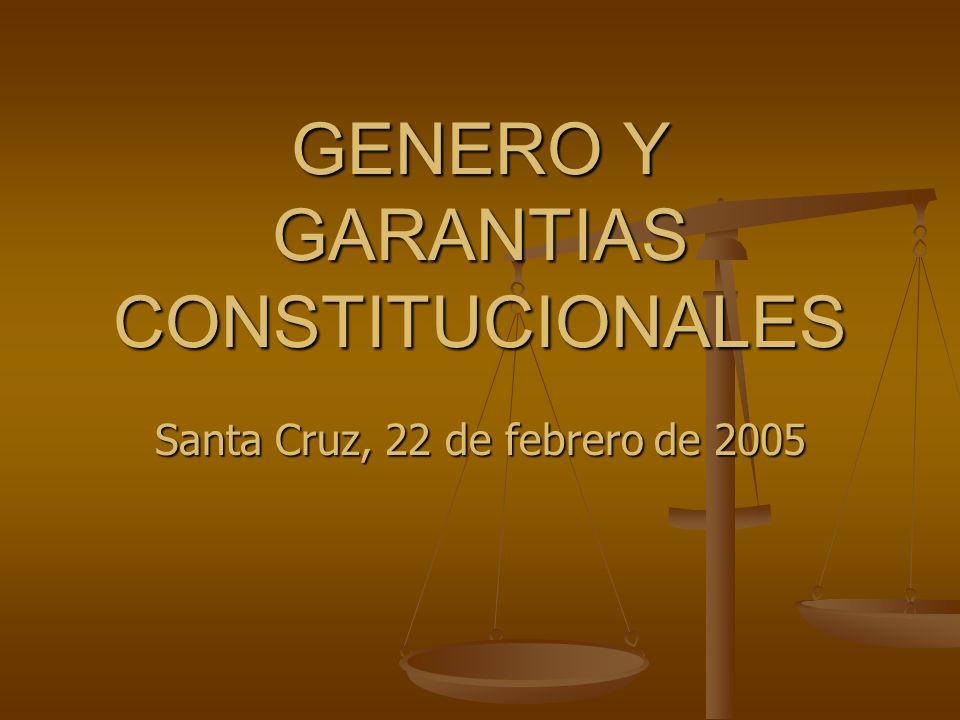 GENERO Y GARANTIAS CONSTITUCIONALES Santa Cruz, 22 de febrero de 2005