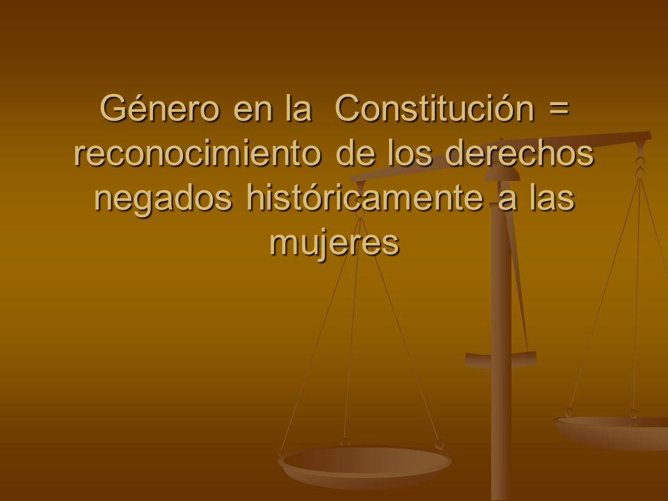 Género en la Constitución = reconocimiento de los derechos negados históricamente a las mujeres