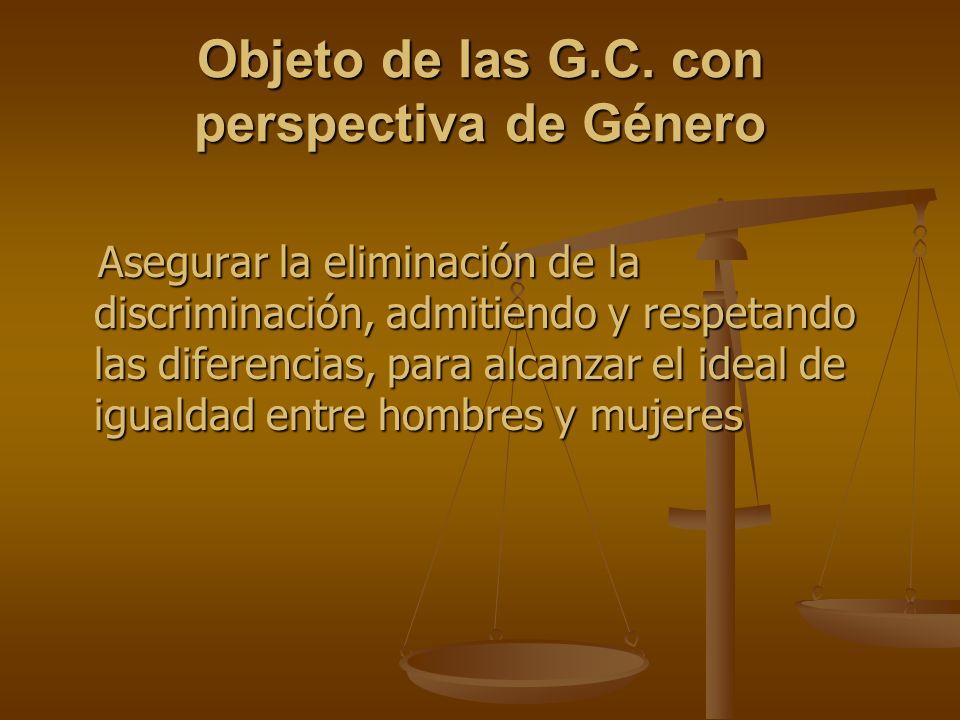 Objeto de las G.C. con perspectiva de Género Asegurar la eliminación de la discriminación, admitiendo y respetando las diferencias, para alcanzar el i