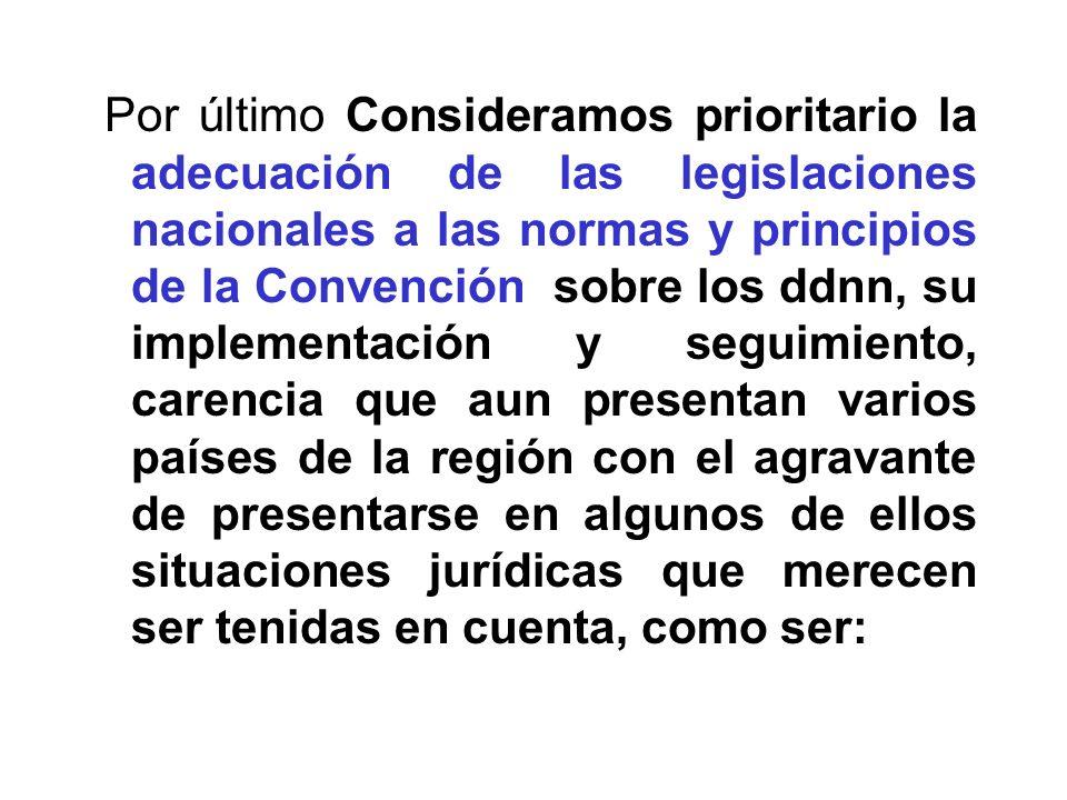 Por último Consideramos prioritario la adecuación de las legislaciones nacionales a las normas y principios de la Convención sobre los ddnn, su implem