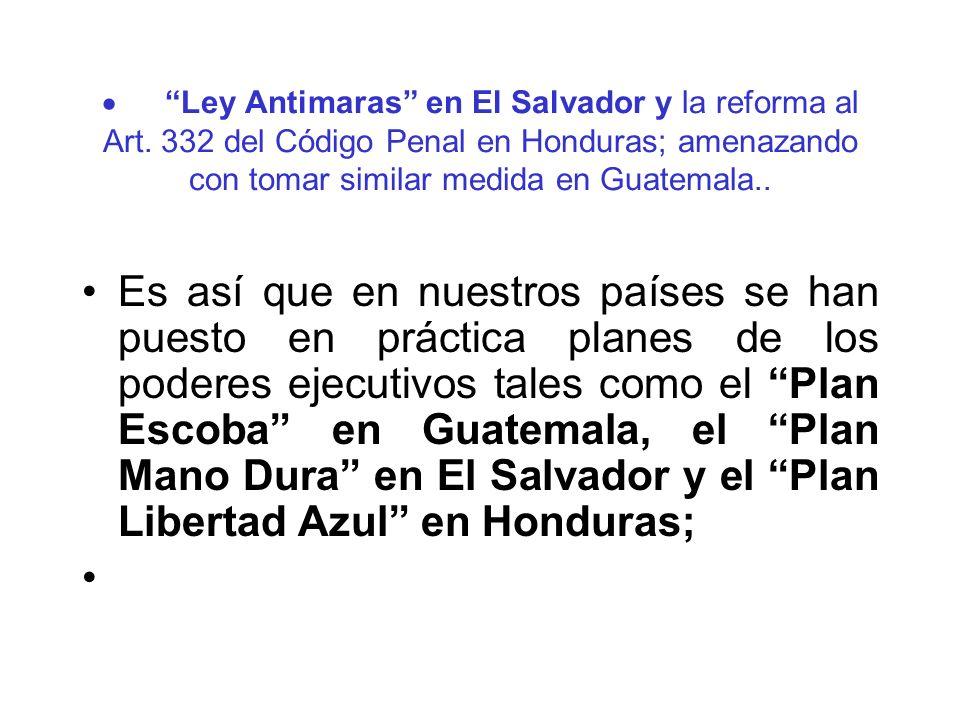 Ley Antimaras en El Salvador y la reforma al Art. 332 del Código Penal en Honduras; amenazando con tomar similar medida en Guatemala.. Es así que en n