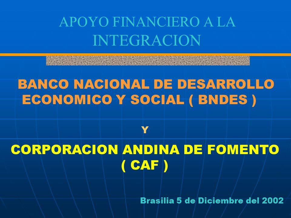 APOYO FINANCIERO A LA INTEGRACION CORPORACION ANDINA DE FOMENTO ( CAF ) Y BANCO NACIONAL DE DESARROLLO ECONOMICO Y SOCIAL ( BNDES ) Brasilia 5 de Dici