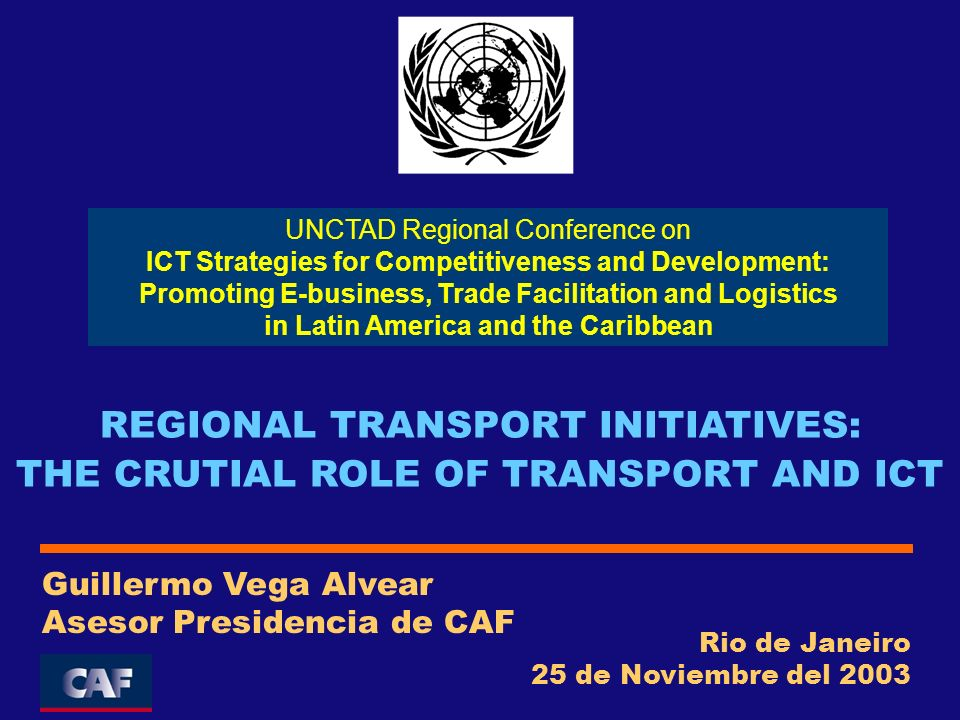 Rio de Janeiro 25 de Noviembre del 2003 Guillermo Vega Alvear Asesor Presidencia de CAF REGIONAL TRANSPORT INITIATIVES: THE CRUTIAL ROLE OF TRANSPORT