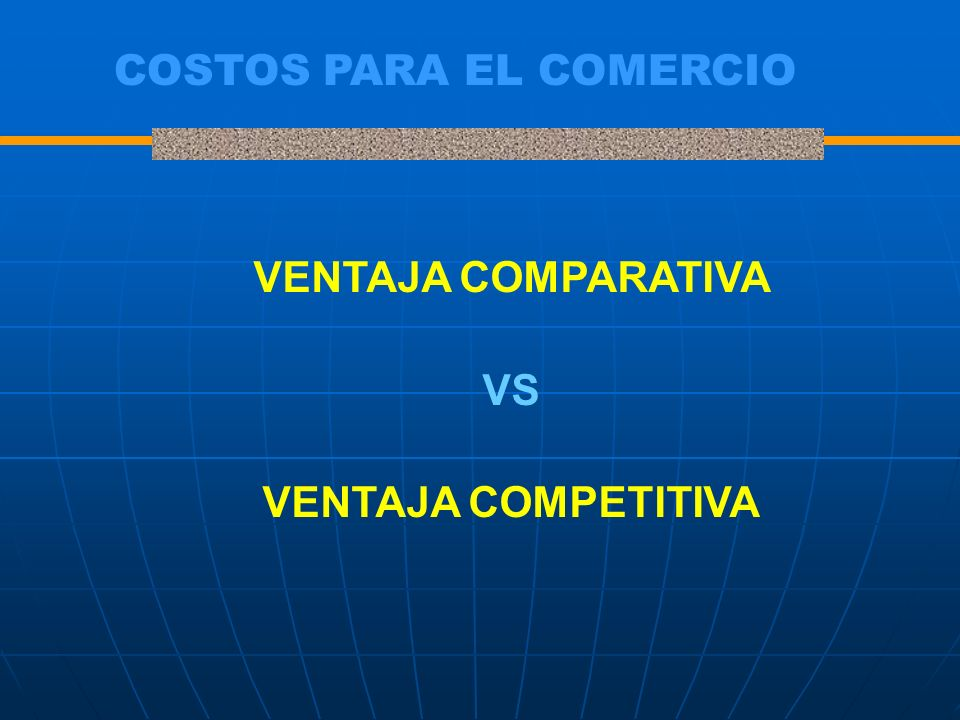 COSTOS PARA EL COMERCIO VENTAJA COMPARATIVA VS VENTAJA COMPETITIVA