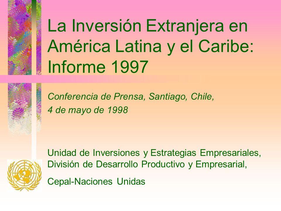 La Inversión Extranjera en América Latina y el Caribe: Informe 1997 Conferencia de Prensa, Santiago, Chile, 4 de mayo de 1998 Unidad de Inversiones y Estrategias Empresariales, División de Desarrollo Productivo y Empresarial, Cepal-Naciones Unidas