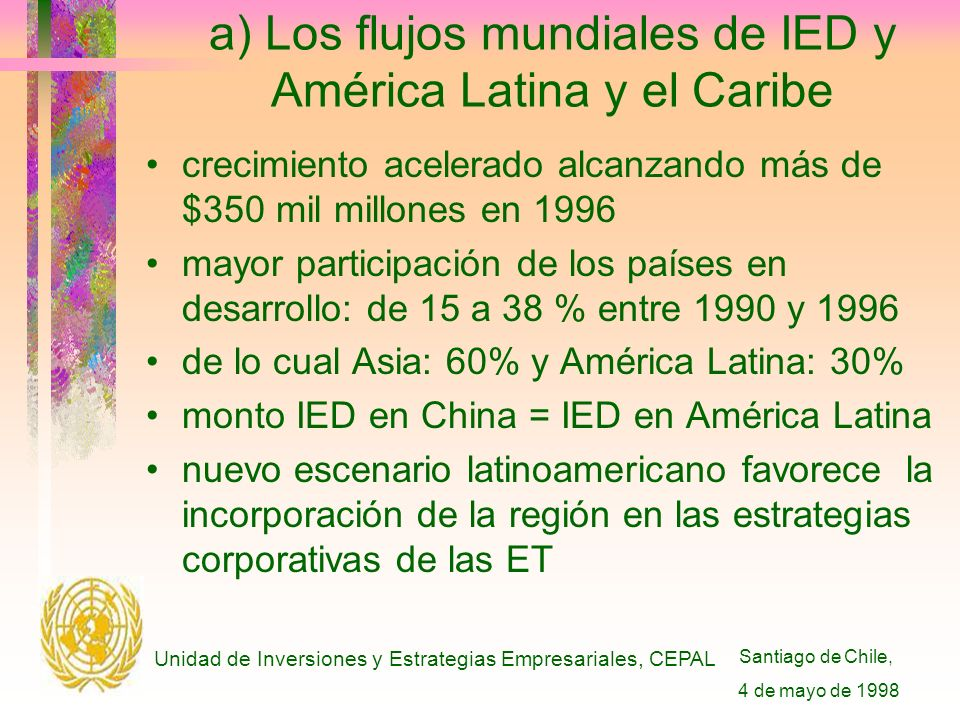 Santiago de Chile, 4 de mayo de 1998 Unidad de Inversiones y Estrategias Empresariales, CEPAL a) Los flujos mundiales de IED y América Latina y el Caribe crecimiento acelerado alcanzando más de $350 mil millones en 1996 mayor participación de los países en desarrollo: de 15 a 38 % entre 1990 y 1996 de lo cual Asia: 60% y América Latina: 30% monto IED en China = IED en América Latina nuevo escenario latinoamericano favorece la incorporación de la región en las estrategias corporativas de las ET