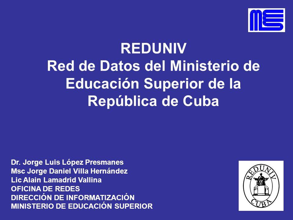 REDUNIV Red de Datos del Ministerio de Educación Superior de la República de Cuba Dr. Jorge Luis López Presmanes Msc Jorge Daniel Villa Hernández Lic