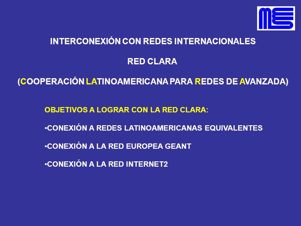 INTERCONEXIÓN CON REDES INTERNACIONALES RED CLARA (COOPERACIÓN LATINOAMERICANA PARA REDES DE AVANZADA) OBJETIVOS A LOGRAR CON LA RED CLARA: CONEXIÓN A