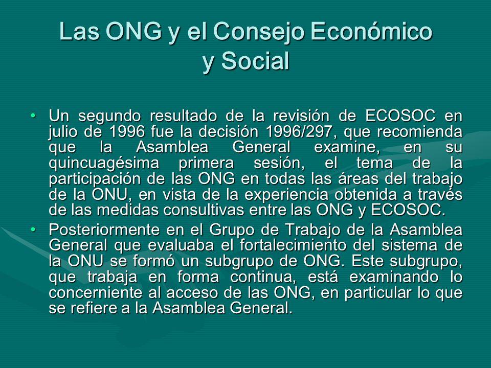 Las ONG y el Consejo Económico y Social Un segundo resultado de la revisión de ECOSOC en julio de 1996 fue la decisión 1996/297, que recomienda que la Asamblea General examine, en su quincuagésima primera sesión, el tema de la participación de las ONG en todas las áreas del trabajo de la ONU, en vista de la experiencia obtenida a través de las medidas consultivas entre las ONG y ECOSOC.Un segundo resultado de la revisión de ECOSOC en julio de 1996 fue la decisión 1996/297, que recomienda que la Asamblea General examine, en su quincuagésima primera sesión, el tema de la participación de las ONG en todas las áreas del trabajo de la ONU, en vista de la experiencia obtenida a través de las medidas consultivas entre las ONG y ECOSOC.