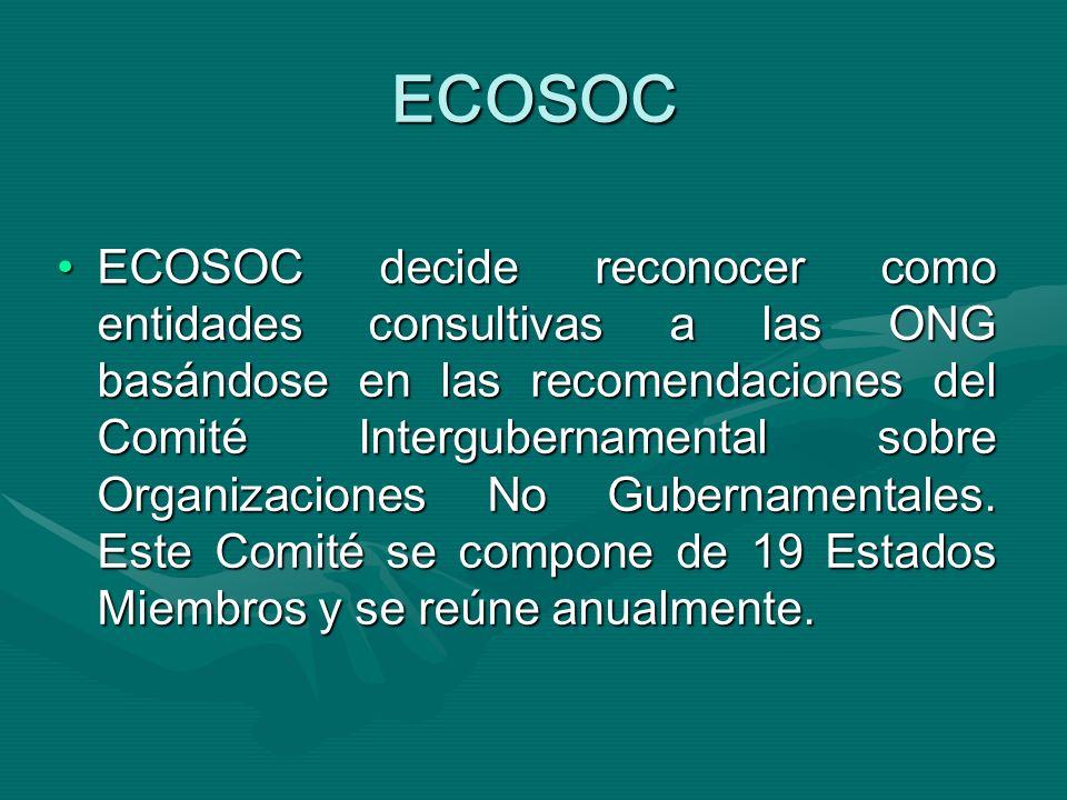 ECOSOC ECOSOC decide reconocer como entidades consultivas a las ONG basándose en las recomendaciones del Comité Intergubernamental sobre Organizaciones No Gubernamentales.