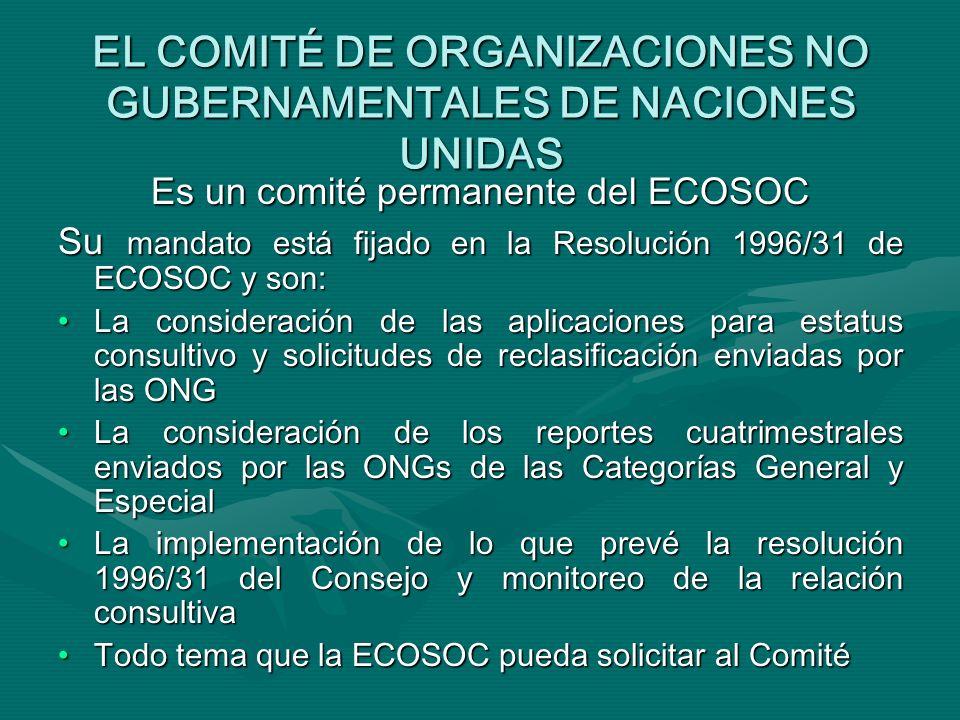 EL COMITÉ DE ORGANIZACIONES NO GUBERNAMENTALES DE NACIONES UNIDAS Es un comité permanente del ECOSOC Su mandato está fijado en la Resolución 1996/31 de ECOSOC y son: La consideración de las aplicaciones para estatus consultivo y solicitudes de reclasificación enviadas por las ONGLa consideración de las aplicaciones para estatus consultivo y solicitudes de reclasificación enviadas por las ONG La consideración de los reportes cuatrimestrales enviados por las ONGs de las Categorías General y EspecialLa consideración de los reportes cuatrimestrales enviados por las ONGs de las Categorías General y Especial La implementación de lo que prevé la resolución 1996/31 del Consejo y monitoreo de la relación consultivaLa implementación de lo que prevé la resolución 1996/31 del Consejo y monitoreo de la relación consultiva Todo tema que la ECOSOC pueda solicitar al ComitéTodo tema que la ECOSOC pueda solicitar al Comité