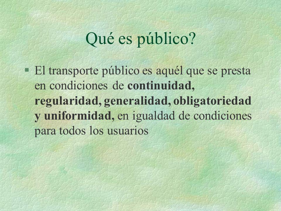 Qué es público? §El transporte público es aquél que se presta en condiciones de continuidad, regularidad, generalidad, obligatoriedad y uniformidad, e