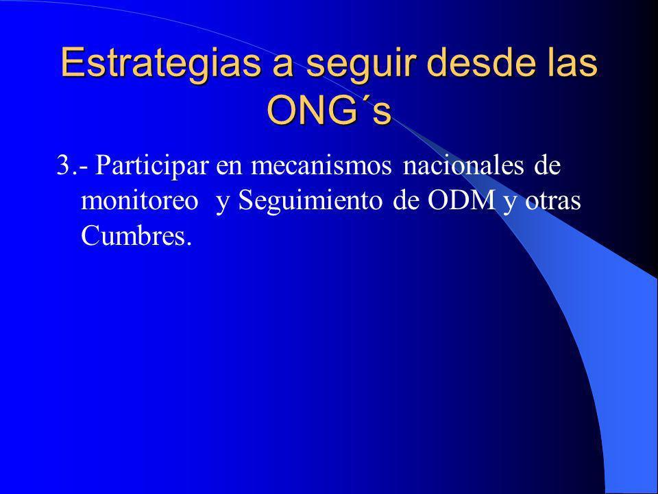 Estrategias a seguir desde las ONG´s 3.- Participar en mecanismos nacionales de monitoreo y Seguimiento de ODM y otras Cumbres.