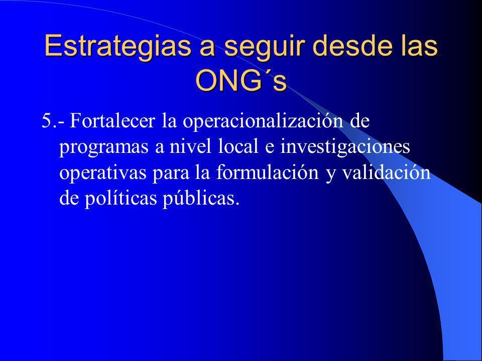 Estrategias a seguir desde las ONG´s 5.- Fortalecer la operacionalización de programas a nivel local e investigaciones operativas para la formulación