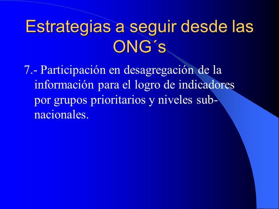 Estrategias a seguir desde las ONG´s 7.- Participación en desagregación de la información para el logro de indicadores por grupos prioritarios y nivel