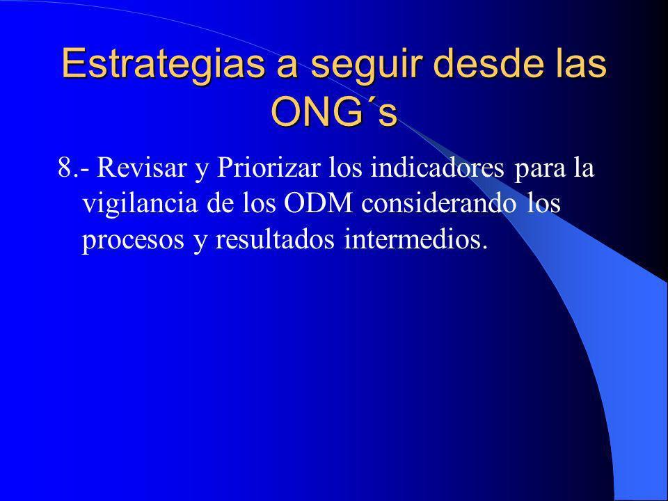 Estrategias a seguir desde las ONG´s 8.- Revisar y Priorizar los indicadores para la vigilancia de los ODM considerando los procesos y resultados inte