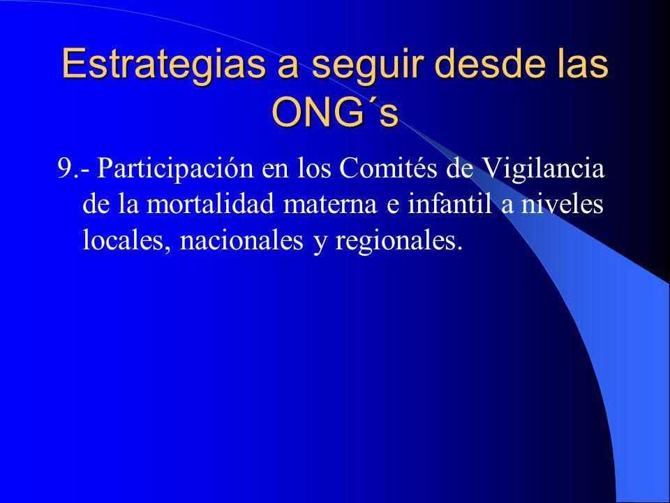 Estrategias a seguir desde las ONG´s 9.- Participación en los Comités de Vigilancia de la mortalidad materna e infantil a niveles locales, nacionales