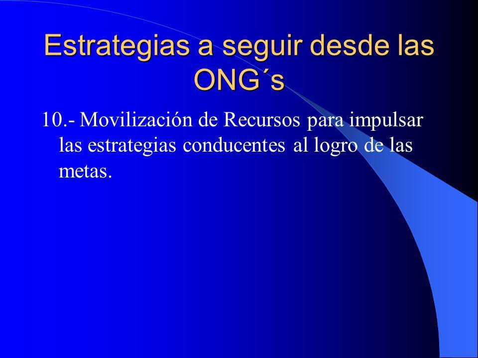 Estrategias a seguir desde las ONG´s 10.- Movilización de Recursos para impulsar las estrategias conducentes al logro de las metas.