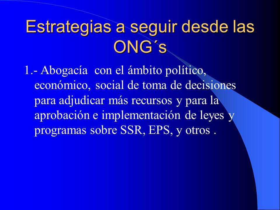 Estrategias a seguir desde las ONG´s 1.- Abogacía con el ámbito político, económico, social de toma de decisiones para adjudicar más recursos y para l