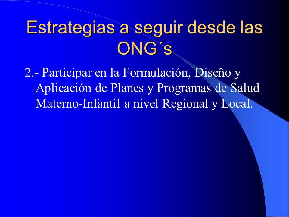 Estrategias a seguir desde las ONG´s 2.- Participar en la Formulación, Diseño y Aplicación de Planes y Programas de Salud Materno-Infantil a nivel Reg