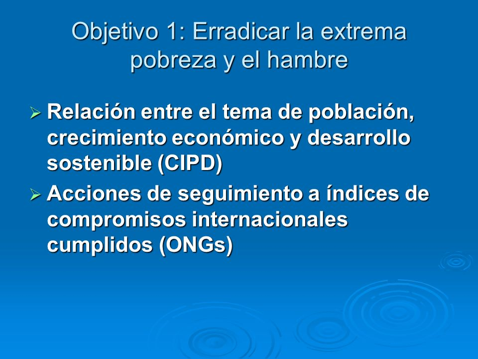 Objetivo 1: Erradicar la extrema pobreza y el hambre Relación entre el tema de población, crecimiento económico y desarrollo sostenible (CIPD) Relació