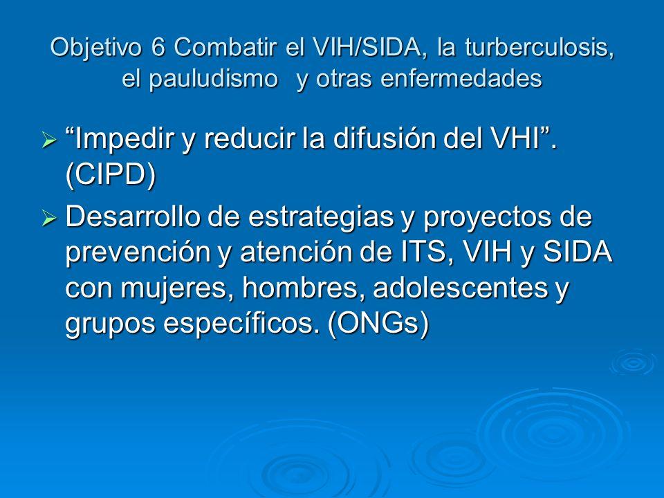 Objetivo 6 Combatir el VIH/SIDA, la turberculosis, el pauludismo y otras enfermedades Impedir y reducir la difusión del VHI. (CIPD) Impedir y reducir