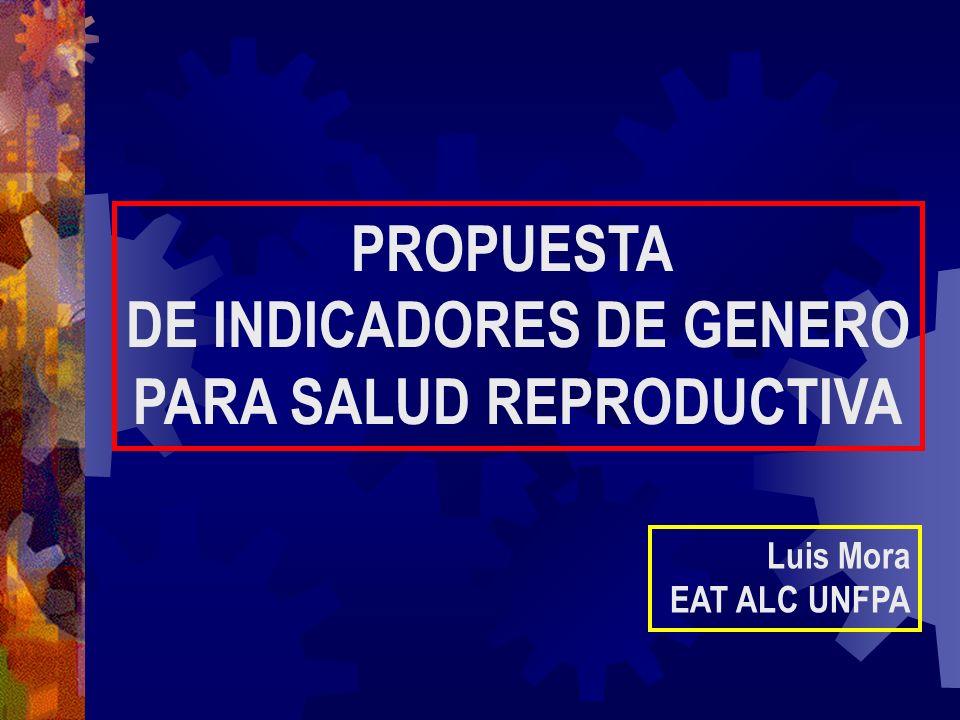 PROPUESTA DE INDICADORES DE GENERO PARA SALUD REPRODUCTIVA Luis Mora EAT ALC UNFPA