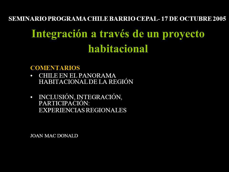 Integración a través de un proyecto habitacional COMENTARIOS CHILE EN EL PANORAMA HABITACIONAL DE LA REGIÓN INCLUSIÓN, INTEGRACIÓN, PARTICIPACIÓN: EXPERIENCIAS REGIONALES JOAN MAC DONALD SEMINARIO PROGRAMA CHILE BARRIO CEPAL- 17 DE OCTUBRE 2005