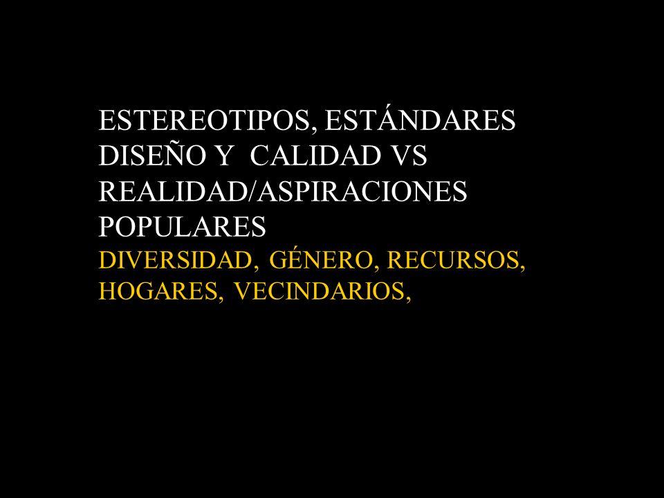 ESTEREOTIPOS, ESTÁNDARES DISEÑO Y CALIDAD VS REALIDAD/ASPIRACIONES POPULARES DIVERSIDAD, GÉNERO, RECURSOS, HOGARES, VECINDARIOS,