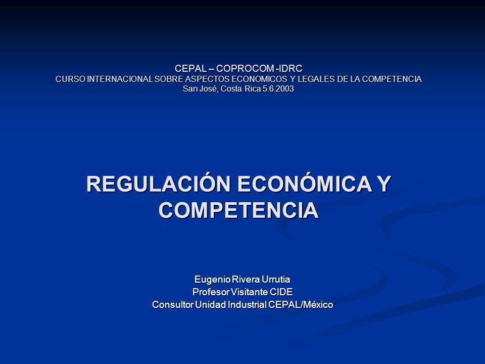 CEPAL – COPROCOM -IDRC CURSO INTERNACIONAL SOBRE ASPECTOS ECONOMICOS Y LEGALES DE LA COMPETENCIA San José, Costa Rica 5.6.2003 REGULACIÓN ECONÓMICA Y COMPETENCIA Eugenio Rivera Urrutia Profesor Visitante CIDE Consultor Unidad Industrial CEPAL/México