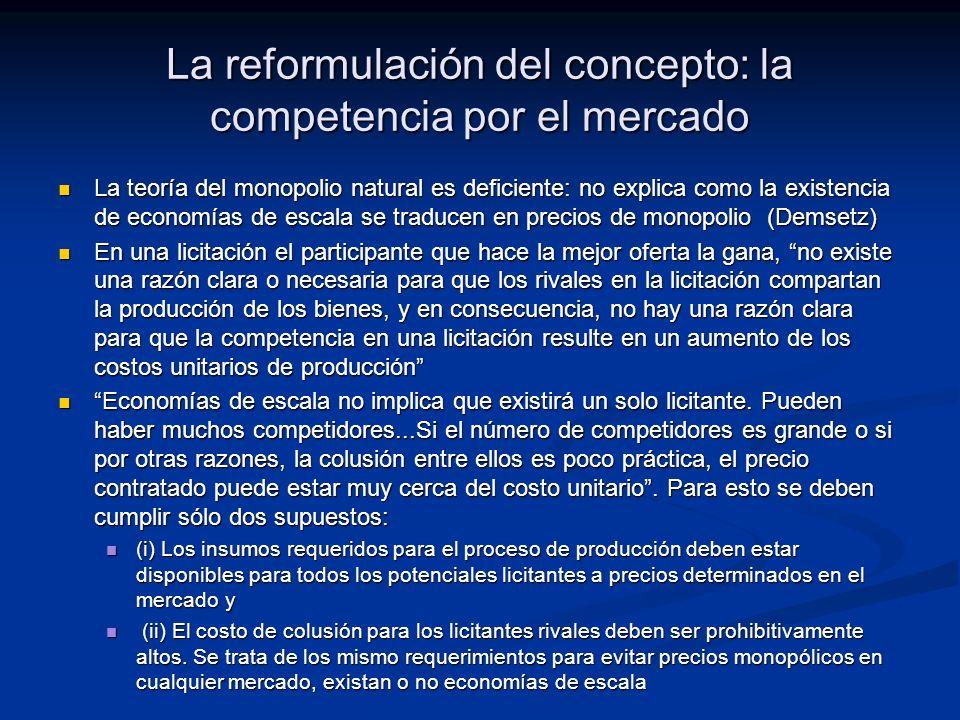 La reformulación del concepto: la competencia por el mercado La teoría del monopolio natural es deficiente: no explica como la existencia de economías de escala se traducen en precios de monopolio (Demsetz) La teoría del monopolio natural es deficiente: no explica como la existencia de economías de escala se traducen en precios de monopolio (Demsetz) En una licitación el participante que hace la mejor oferta la gana, no existe una razón clara o necesaria para que los rivales en la licitación compartan la producción de los bienes, y en consecuencia, no hay una razón clara para que la competencia en una licitación resulte en un aumento de los costos unitarios de producción En una licitación el participante que hace la mejor oferta la gana, no existe una razón clara o necesaria para que los rivales en la licitación compartan la producción de los bienes, y en consecuencia, no hay una razón clara para que la competencia en una licitación resulte en un aumento de los costos unitarios de producción Economías de escala no implica que existirá un solo licitante.