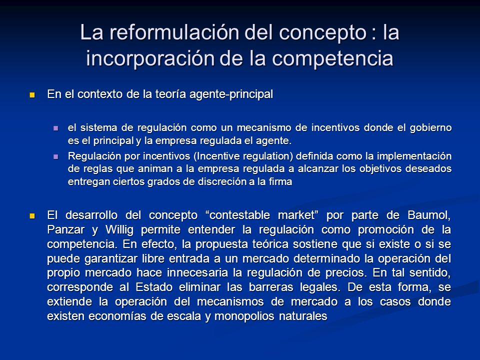La reformulación del concepto : la incorporación de la competencia En el contexto de la teoría agente-principal En el contexto de la teoría agente-principal el sistema de regulación como un mecanismo de incentivos donde el gobierno es el principal y la empresa regulada el agente.