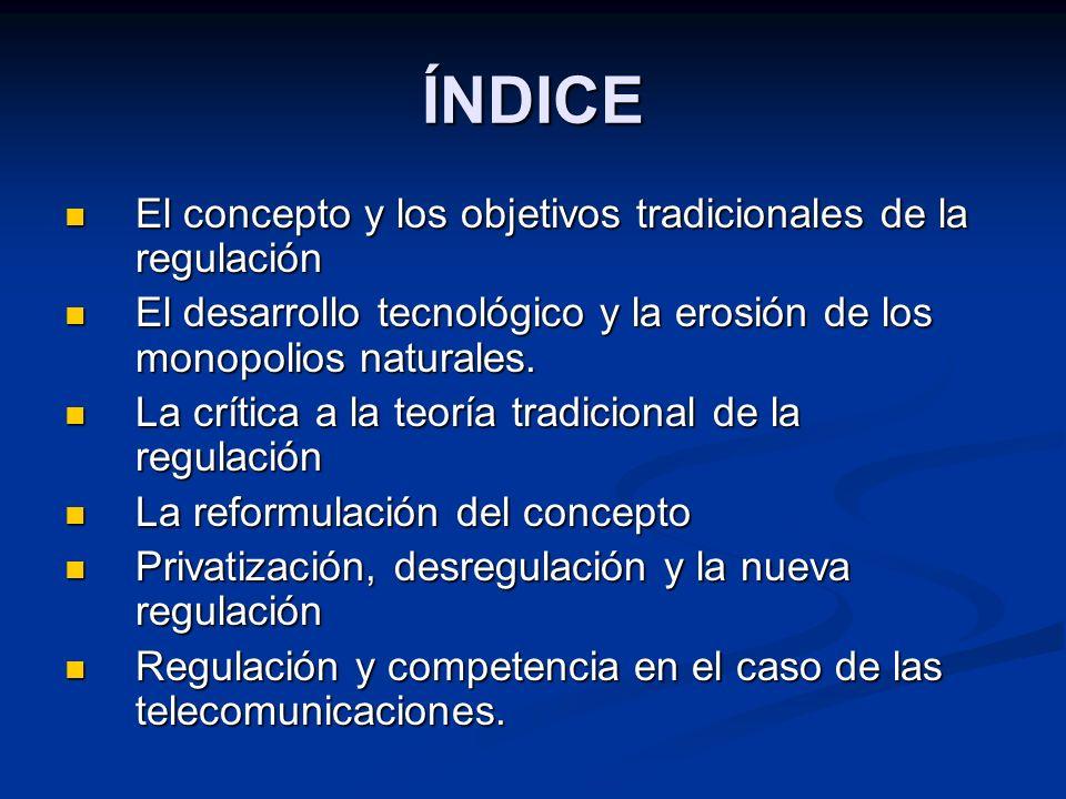 ÍNDICE El concepto y los objetivos tradicionales de la regulación El concepto y los objetivos tradicionales de la regulación El desarrollo tecnológico y la erosión de los monopolios naturales.