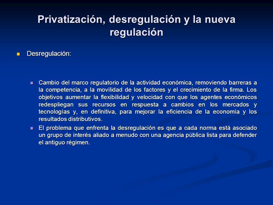 Privatización, desregulación y la nueva regulación Desregulación: Desregulación: Cambio del marco regulatorio de la actividad económica, removiendo barreras a la competencia, a la movilidad de los factores y el crecimiento de la firma.