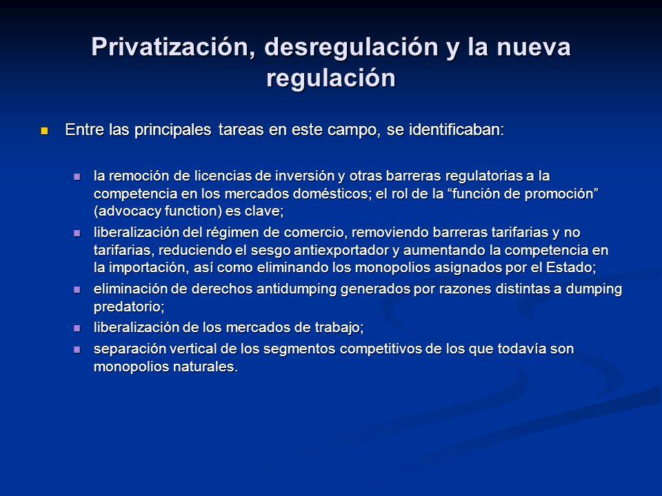 Privatización, desregulación y la nueva regulación Entre las principales tareas en este campo, se identificaban: Entre las principales tareas en este campo, se identificaban: la remoción de licencias de inversión y otras barreras regulatorias a la competencia en los mercados domésticos; el rol de la función de promoción (advocacy function) es clave; la remoción de licencias de inversión y otras barreras regulatorias a la competencia en los mercados domésticos; el rol de la función de promoción (advocacy function) es clave; liberalización del régimen de comercio, removiendo barreras tarifarias y no tarifarias, reduciendo el sesgo antiexportador y aumentando la competencia en la importación, así como eliminando los monopolios asignados por el Estado; liberalización del régimen de comercio, removiendo barreras tarifarias y no tarifarias, reduciendo el sesgo antiexportador y aumentando la competencia en la importación, así como eliminando los monopolios asignados por el Estado; eliminación de derechos antidumping generados por razones distintas a dumping predatorio; eliminación de derechos antidumping generados por razones distintas a dumping predatorio; liberalización de los mercados de trabajo; liberalización de los mercados de trabajo; separación vertical de los segmentos competitivos de los que todavía son monopolios naturales.