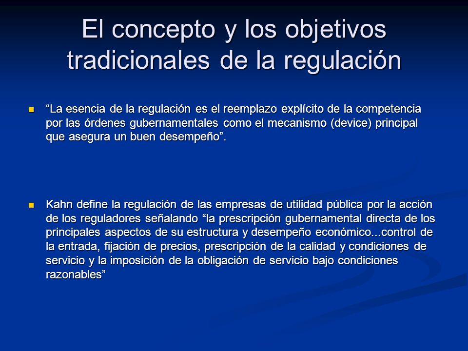 El concepto y los objetivos tradicionales de la regulación La esencia de la regulación es el reemplazo explícito de la competencia por las órdenes gubernamentales como el mecanismo (device) principal que asegura un buen desempeño.La esencia de la regulación es el reemplazo explícito de la competencia por las órdenes gubernamentales como el mecanismo (device) principal que asegura un buen desempeño.