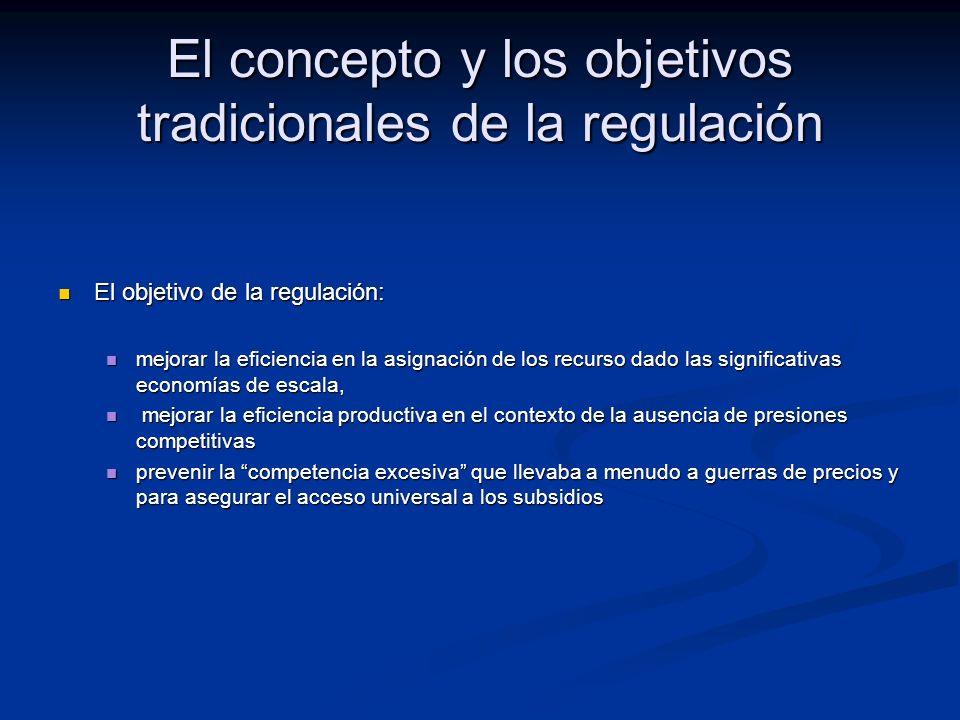 El concepto y los objetivos tradicionales de la regulación El objetivo de la regulación: El objetivo de la regulación: mejorar la eficiencia en la asignación de los recurso dado las significativas economías de escala, mejorar la eficiencia en la asignación de los recurso dado las significativas economías de escala, mejorar la eficiencia productiva en el contexto de la ausencia de presiones competitivas mejorar la eficiencia productiva en el contexto de la ausencia de presiones competitivas prevenir la competencia excesiva que llevaba a menudo a guerras de precios y para asegurar el acceso universal a los subsidios prevenir la competencia excesiva que llevaba a menudo a guerras de precios y para asegurar el acceso universal a los subsidios