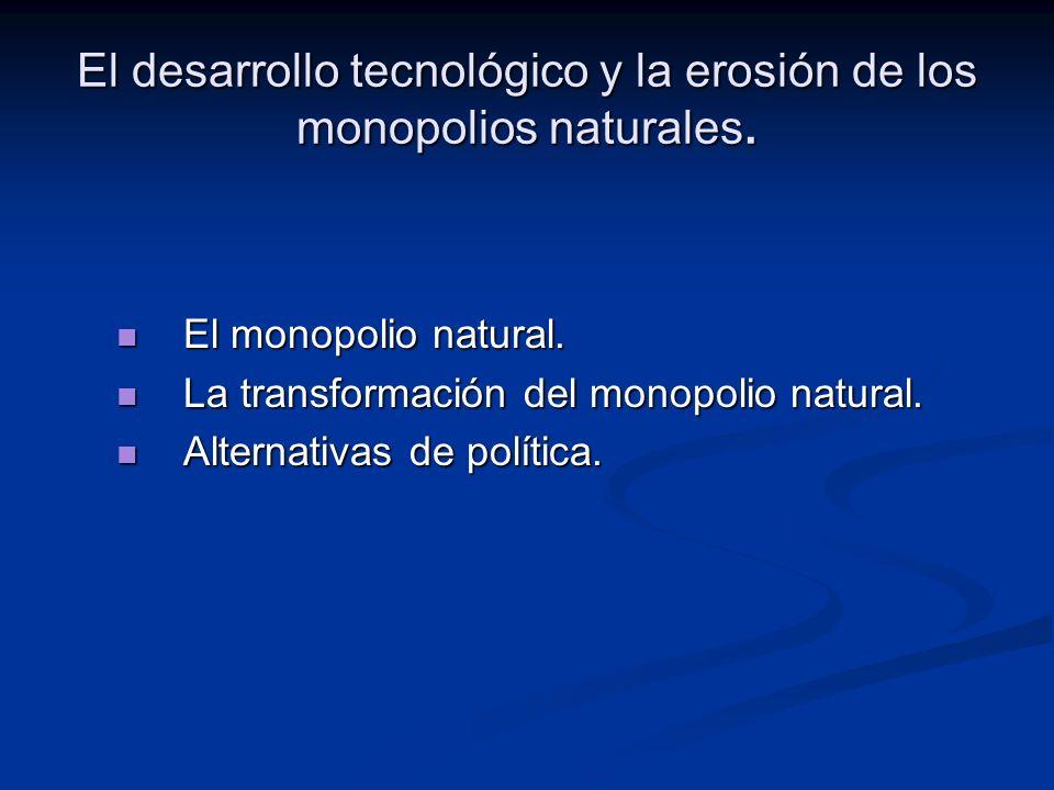 El desarrollo tecnológico y la erosión de los monopolios naturales.