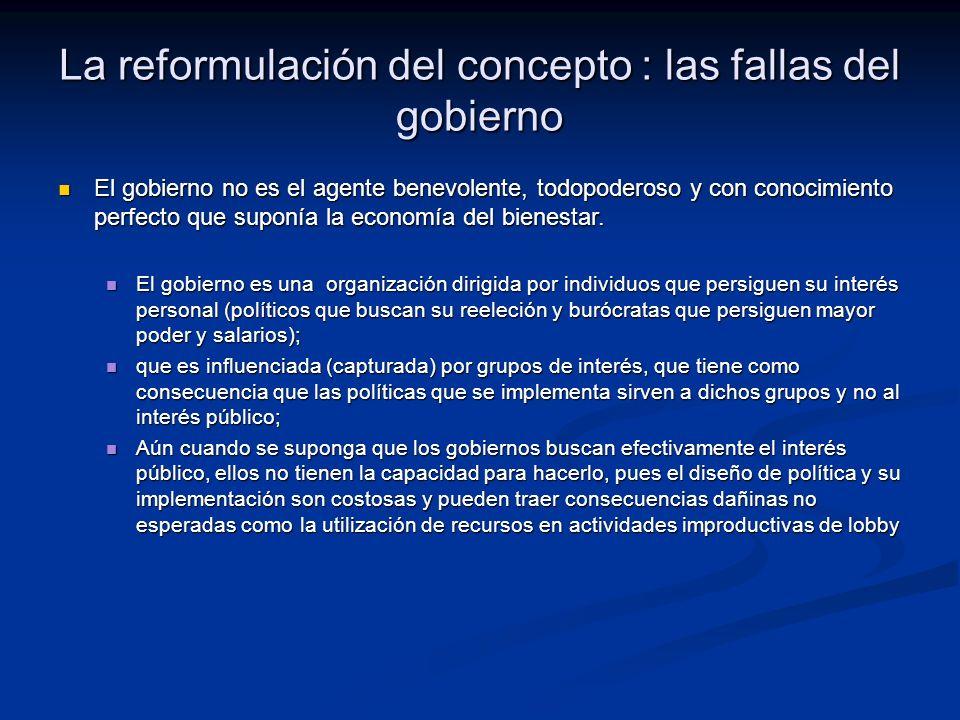 La reformulación del concepto : las fallas del gobierno El gobierno no es el agente benevolente, todopoderoso y con conocimiento perfecto que suponía la economía del bienestar.