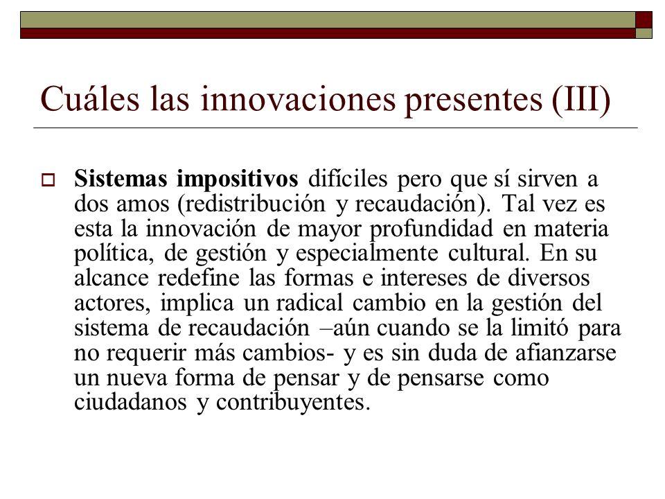 Cuáles las innovaciones presentes (III) Sistemas impositivos difíciles pero que sí sirven a dos amos (redistribución y recaudación). Tal vez es esta l