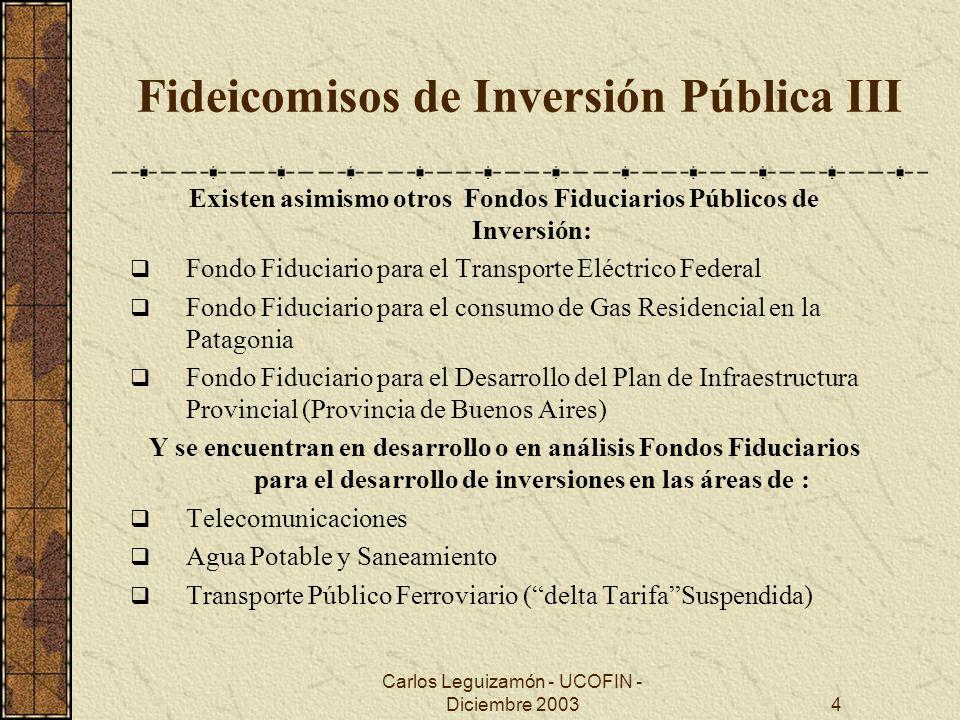 Carlos Leguizamón - UCOFIN - Diciembre 20034 Fideicomisos de Inversión Pública III Existen asimismo otros Fondos Fiduciarios Públicos de Inversión: Fo