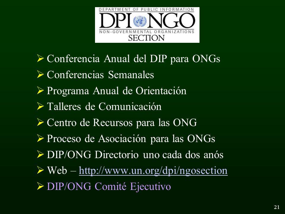 21 Conferencia Anual del DIP para ONGs Conferencias Semanales Programa Anual de Orientación Talleres de Comunicación Centro de Recursos para las ONG Proceso de Asociación para las ONGs DIP/ONG Directorio uno cada dos anós Web – http://www.un.org/dpi/ngosectionhttp://www.un.org/dpi/ngosection DIP/ONG Comité Ejecutivo