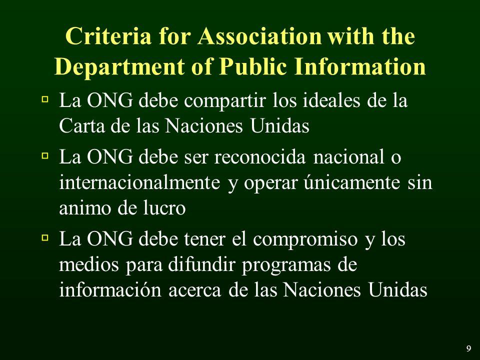 9 Criteria for Association with the Department of Public Information La ONG debe compartir los ideales de la Carta de las Naciones Unidas La ONG debe ser reconocida nacional o internacionalmente y operar únicamente sin animo de lucro La ONG debe tener el compromiso y los medios para difundir programas de información acerca de las Naciones Unidas