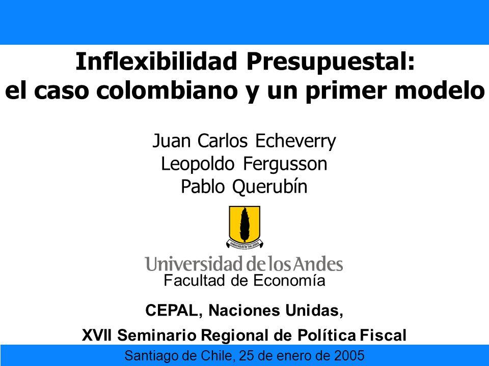 Inflexibilidad Presupuestal: el caso colombiano y un primer modelo Juan Carlos Echeverry Leopoldo Fergusson Pablo Querubín Facultad de Economía CEPAL,