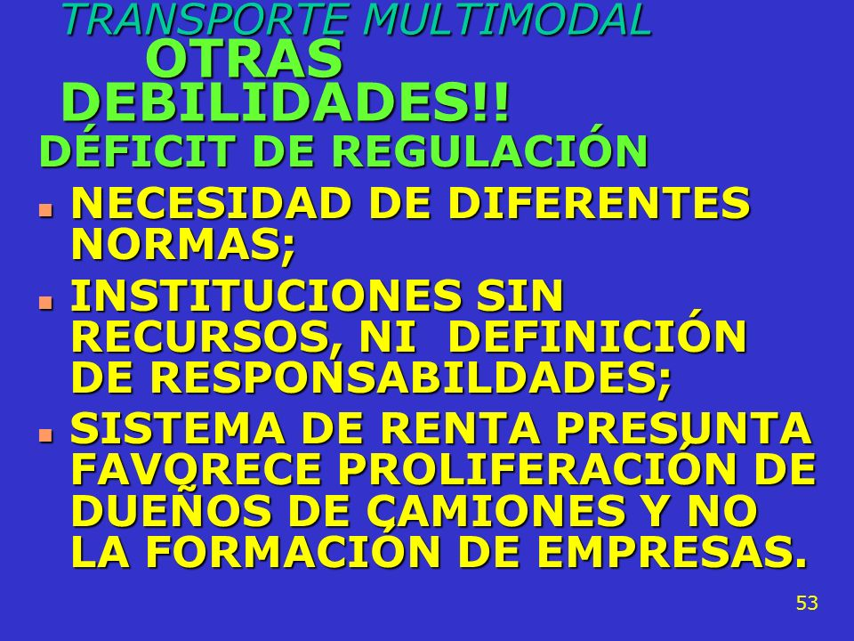 TRANSPORTE MULTIMODAL OTRAS DEBILIDADES!! DÉFICIT DE REGULACIÓN n ERRADAS CONCEPCIONES DE REGULACION, n NECESIDAD DE REDISEÑO DE PROCESOS: ADUANEROS,