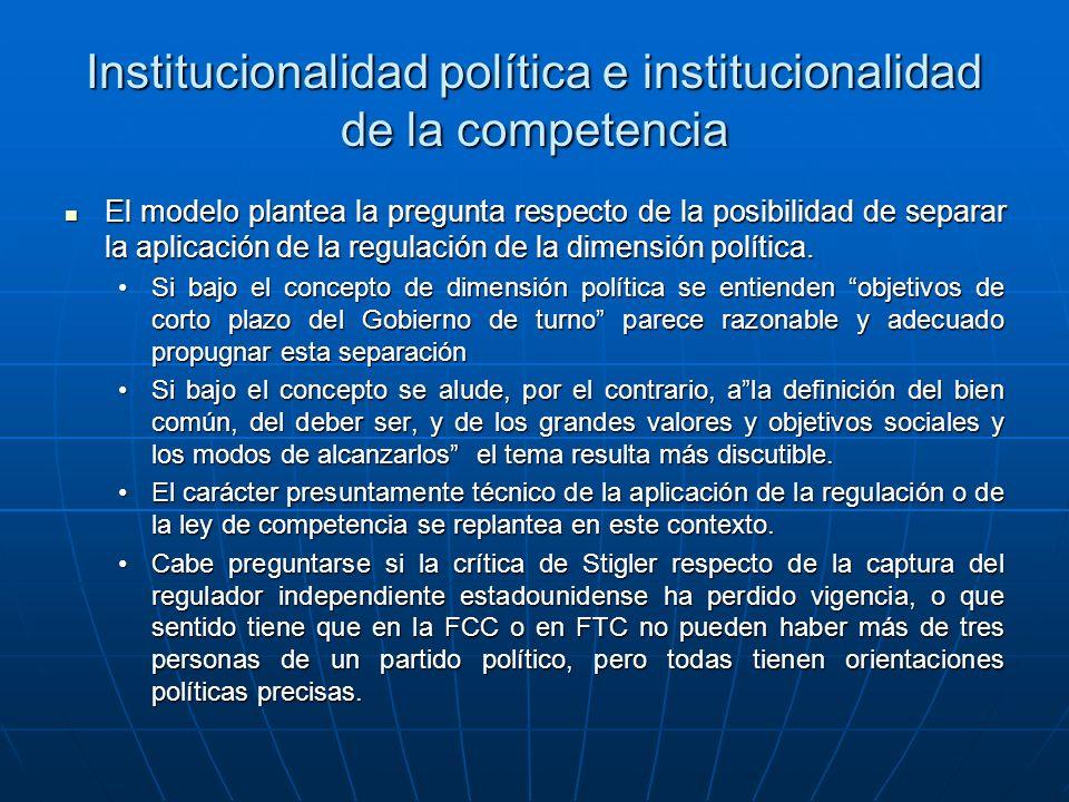 Institucionalidad política e institucionalidad de la competencia El modelo plantea la pregunta respecto de la posibilidad de separar la aplicación de la regulación de la dimensión política.
