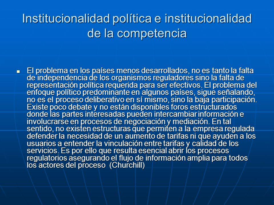 Institucionalidad política e institucionalidad de la competencia El problema en los países menos desarrollados, no es tanto la falta de independencia de los organismos reguladores sino la falta de representación política requerida para ser efectivos.