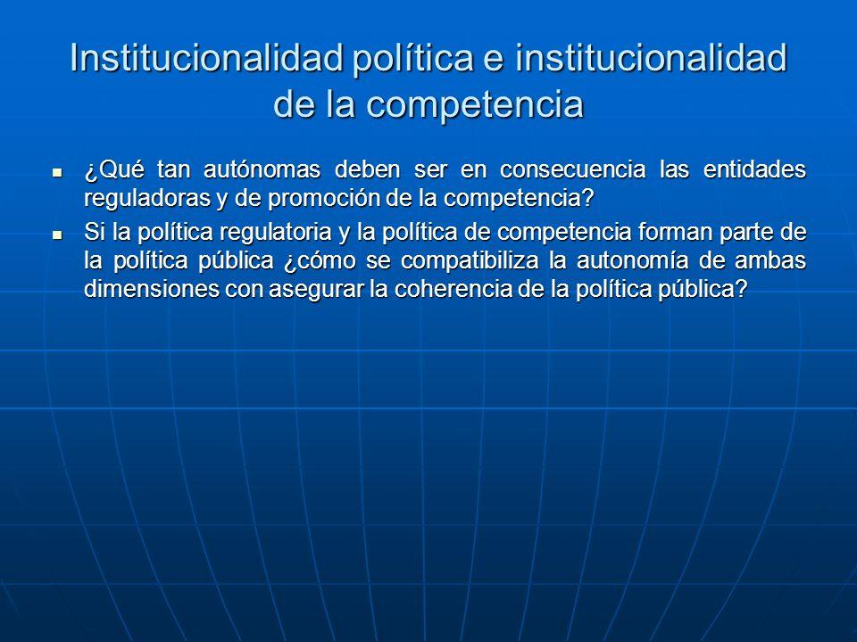 Institucionalidad política e institucionalidad de la competencia ¿Qué tan autónomas deben ser en consecuencia las entidades reguladoras y de promoción de la competencia.