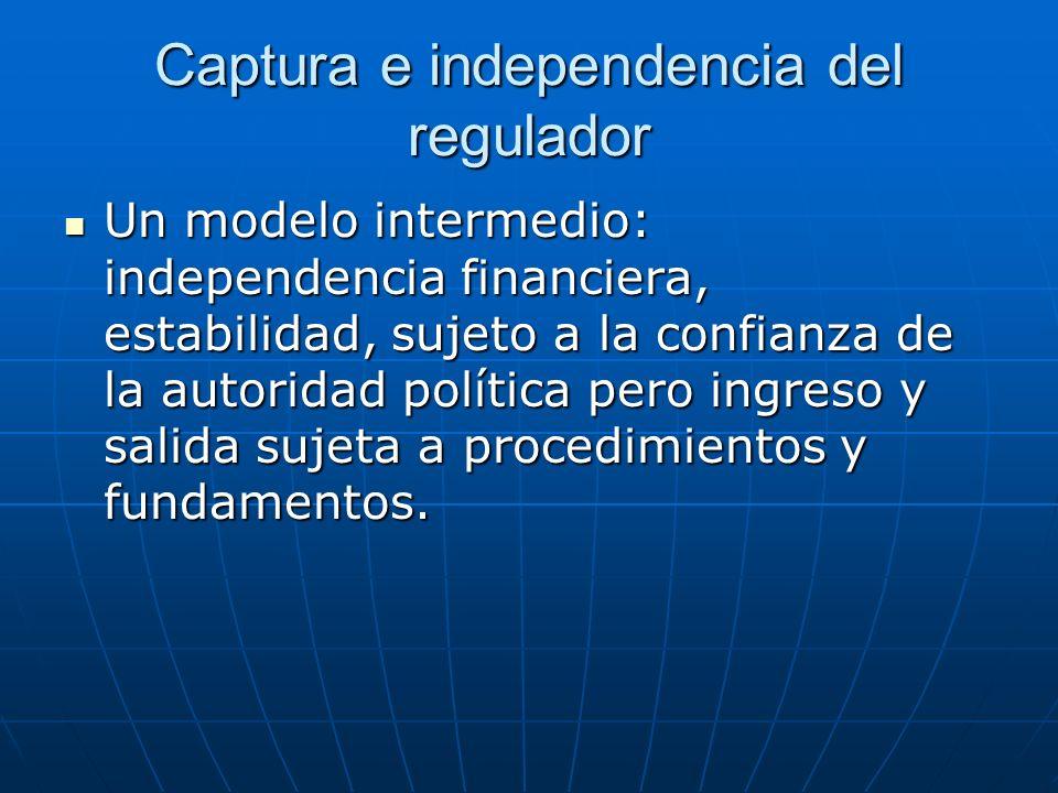 Captura e independencia del regulador Un modelo intermedio: independencia financiera, estabilidad, sujeto a la confianza de la autoridad política pero ingreso y salida sujeta a procedimientos y fundamentos.